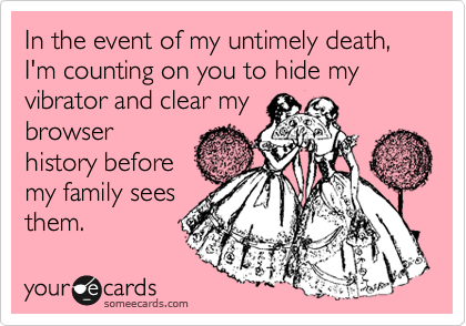 In the event of my untimely death, I'm counting on you to hide my vibrator and clear my browser history before my family sees them.