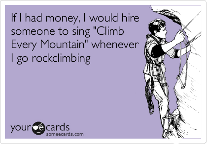 "If I had money, I would hire someone to sing ""Climb Every Mountain"" whenever I go rockclimbing"
