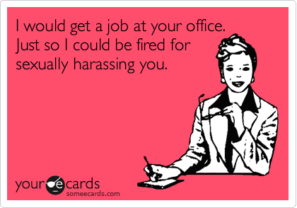I would get a job at your office. Just so I could be fired for sexually harassing you.