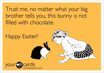Trust me, no matter what your big brother tells you, this bunny is not filled with chocolate.  Happy Easter!