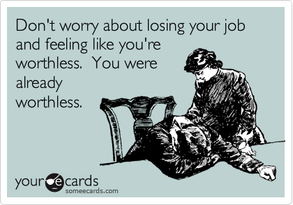 Don't worry about losing your job and feeling like you're worthless.  You were already  worthless.