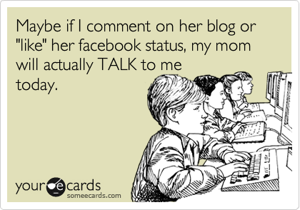 """Maybe if I comment on her blog or """"like"""" her facebook status, my mom will actually TALK to me today."""