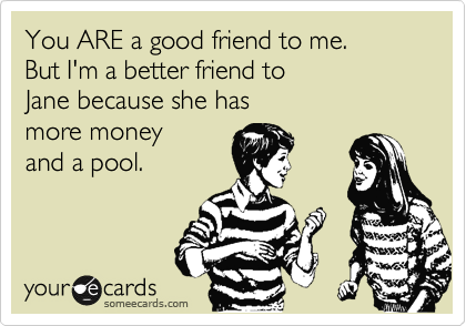 You ARE a good friend to me.  But I'm a better friend to  Jane because she has more money and a pool.