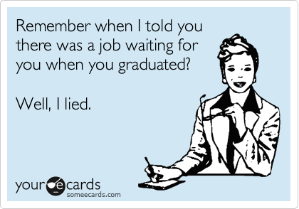 Remember when I told you there was a job waiting for you when you graduated?  Well, I lied.