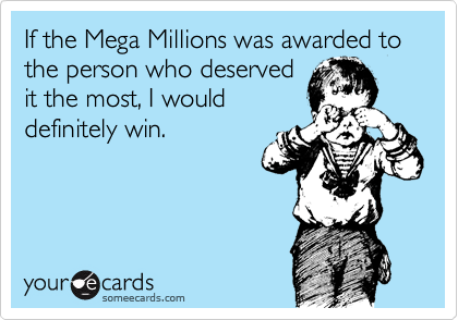 If the Mega Millions was awarded to the person who deserved it the most, I would definitely win.