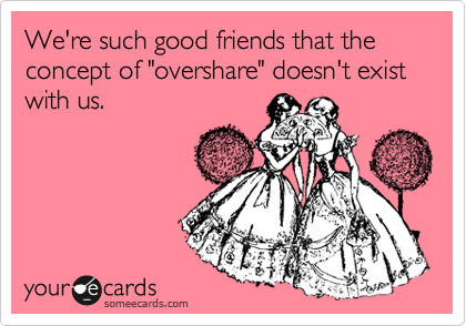 "We're such good friends that the concept of ""overshare"" doesn't exist with us."