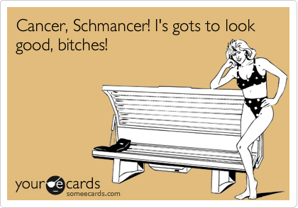 Cancer, Schmancer! I's gots to look good, bitches!