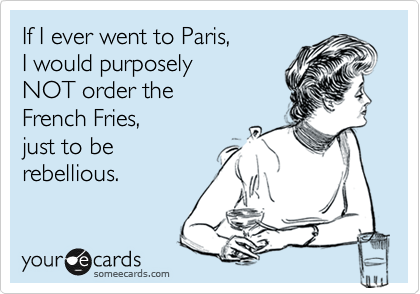 If I ever went to Paris, I would purposely  NOT order the French Fries,  just to be  rebellious.