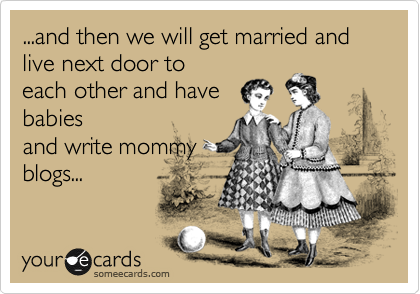 ...and then we will get married and live next door to each other and have babies and write mommy blogs...