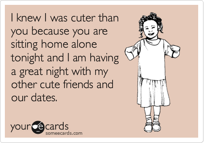 I knew I was cuter than you because you are sitting home alone tonight and I am having a great night with my other cute friends and  our dates.