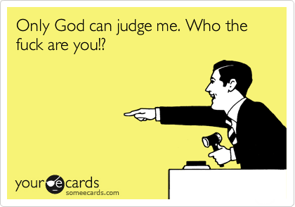 Only God can judge me. Who the fuck are you!?