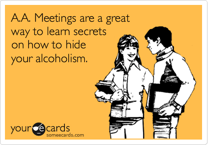 A.A. Meetings are a great way to learn secrets on how to hide your alcoholism.
