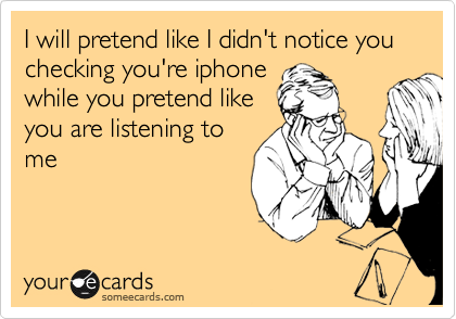 I will pretend like I didn't notice you checking you're iphone while you pretend like you are listening to me