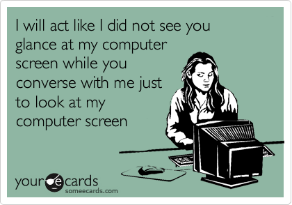 I will act like I did not see you glance at my computer screen while you converse with me just to look at my computer screen