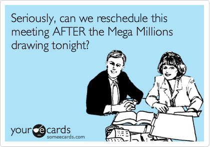 Seriously, can we reschedule this meeting AFTER the Mega Millions drawing tonight?