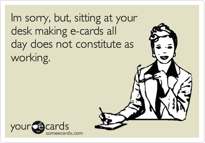 Im sorry, but, sitting at your desk making e-cards all day does not constitute as working.