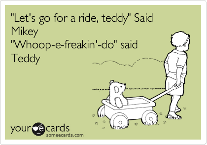 """Let's go for a ride, teddy"" Said Mikey ""Whoop-e-freakin'-do"" said Teddy"