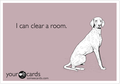I can clear a room.