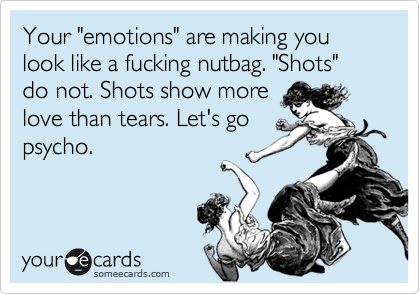"""Your """"emotions"""" are making you look like a fucking nutbag. """"Shots"""" do not. Shots show more love than tears. Let's go psycho."""