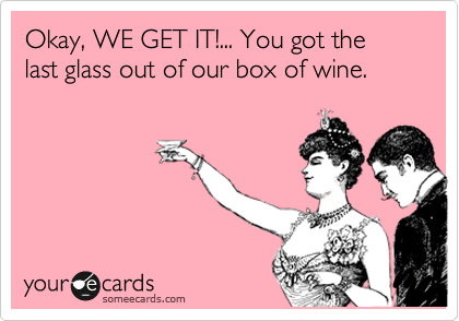 Okay, WE GET IT!... You got the last glass out of our box of wine.
