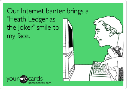 """Our Internet banter brings a  """"Heath Ledger as the Joker"""" smile to my face."""