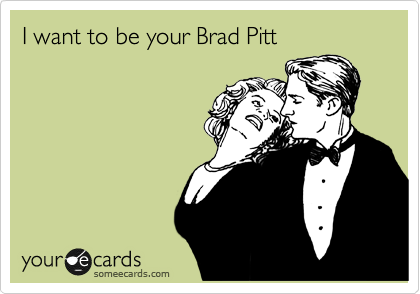 I want to be your Brad Pitt