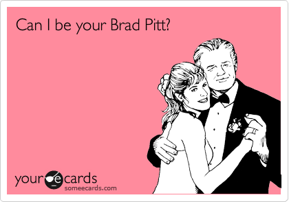 Can I be your Brad Pitt?