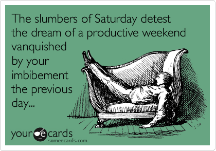 The slumbers of Saturday detest the dream of a productive weekend vanquished by your imbibement the previous day...