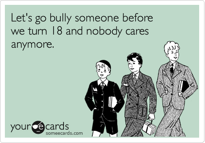 Let's go bully someone before  we turn 18 and nobody cares anymore.