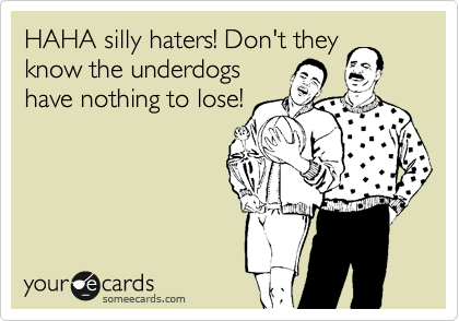HAHA silly haters! Don't they know the underdogs have nothing to lose!