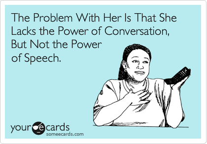 The Problem With Her Is That She Lacks the Power of Conversation, But Not the Power  of Speech.