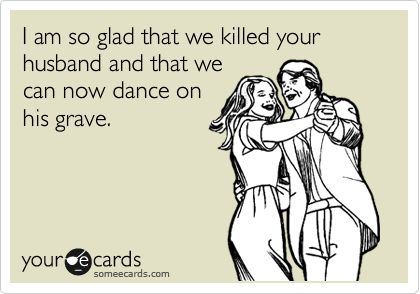 I am so glad that we killed your husband and that we can now dance on his grave.