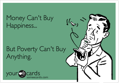 Money Can't Buy  Happiness...    But Poverty Can't Buy Anything.