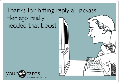 Thanks for hitting reply all jackass. Her ego really needed that boost.