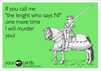 """If you call me  """"the knight who says NI"""" one more time  I will murder  you!"""