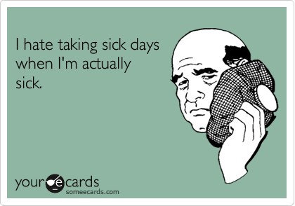 I hate taking sick days  when I'm actually sick.