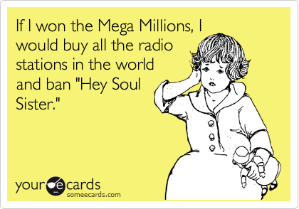 "If I won the Mega Millions, I would buy all the radio stations in the world  and ban ""Hey Soul Sister."""