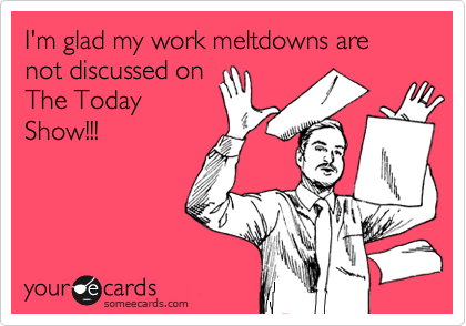 I'm glad my work meltdowns are not discussed on The Today Show!!!