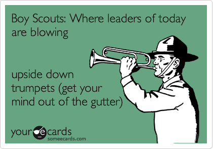 Boy Scouts: Where leaders of today are blowing   upside down trumpets %28get your mind out of the gutter%29
