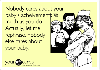 Nobody cares about your baby's acheivements as much as you do.  Actually, let me rephrase, nobody else cares about your baby.