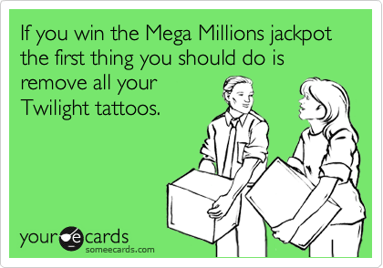If you win the Mega Millions jackpot the first thing you should do is remove all your Twilight tattoos.