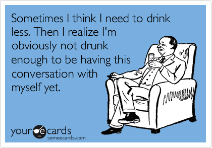 Sometimes I think I need to drink less. Then I realize I'm obviously not drunk enough to be having this conversation with myself yet.