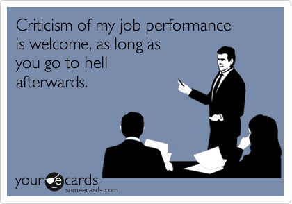 Criticism of my job performance  is welcome, as long as  you go to hell  afterwards.