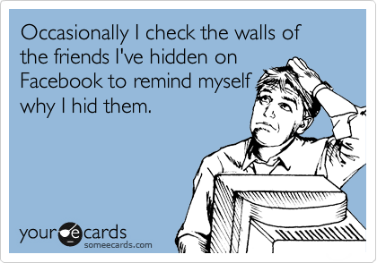Occasionally I check the walls of the friends I've hidden on Facebook to remind myself why I hid them.