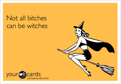 Not all bitches can be witches