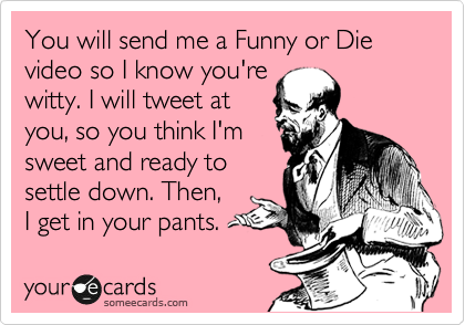 You will send me a Funny or Die video so I know you're witty. I will tweet at you, so you think I'm sweet and ready to settle down. Then, I get in your pants.
