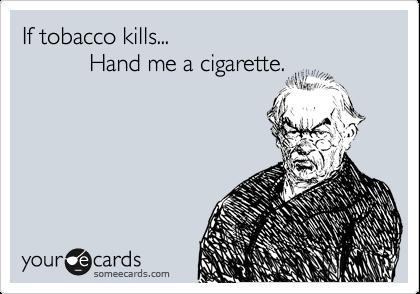 If tobacco kills...            Hand me a cigarette.