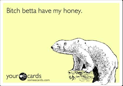 Bitch betta have my honey.