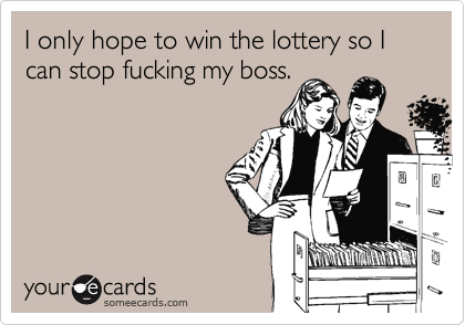 I only hope to win the lottery so I can stop fucking my boss.