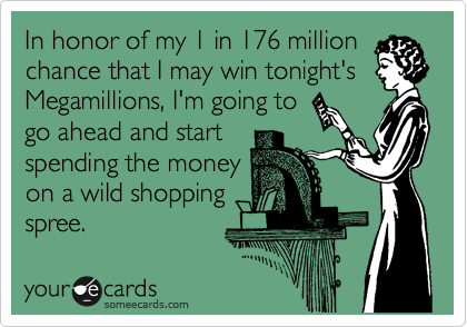 In honor of my 1 in 176 million chance that I may win tonight's Megamillions, I'm going to go ahead and start spending the money on a wild shopping spree.